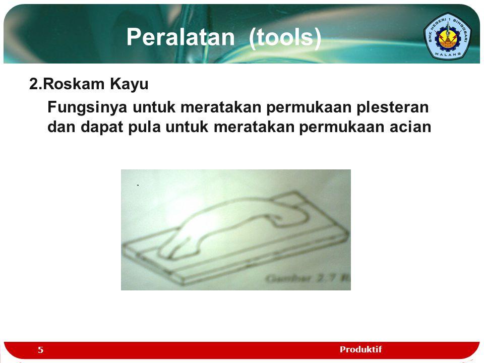 Peralatan (tools) 2.Roskam Kayu Fungsinya untuk meratakan permukaan plesteran dan dapat pula untuk meratakan permukaan acian