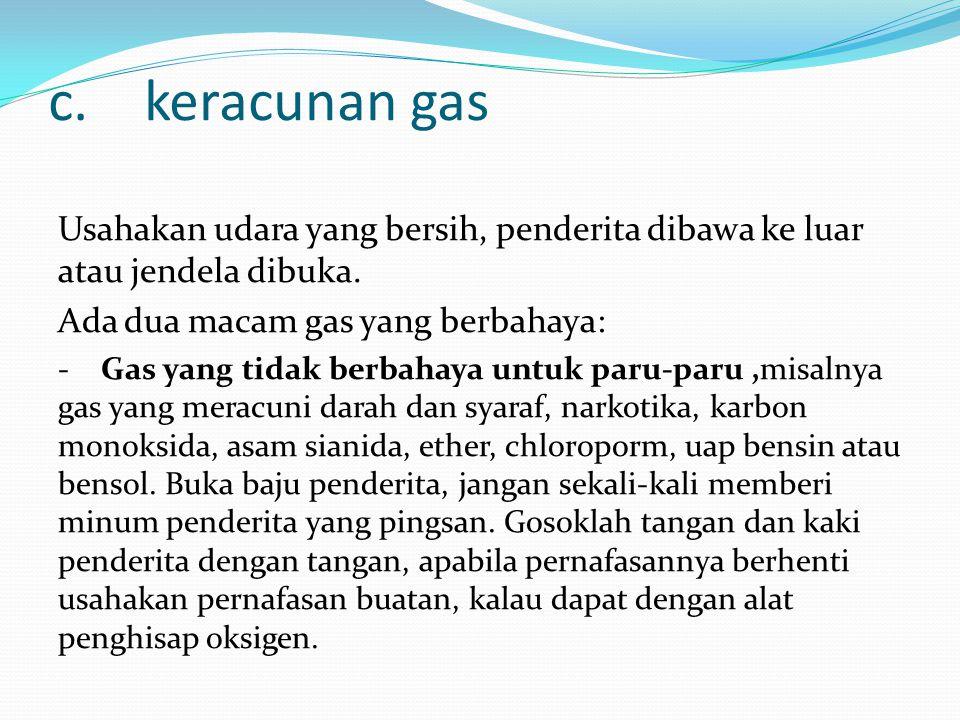 c. keracunan gas Usahakan udara yang bersih, penderita dibawa ke luar atau jendela dibuka. Ada dua macam gas yang berbahaya: