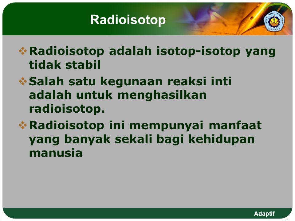 Radioisotop Radioisotop adalah isotop-isotop yang tidak stabil