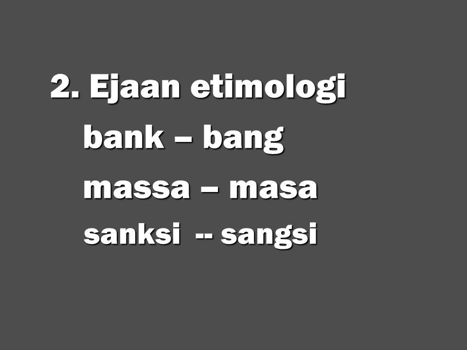 2. Ejaan etimologi bank – bang massa – masa sanksi -- sangsi