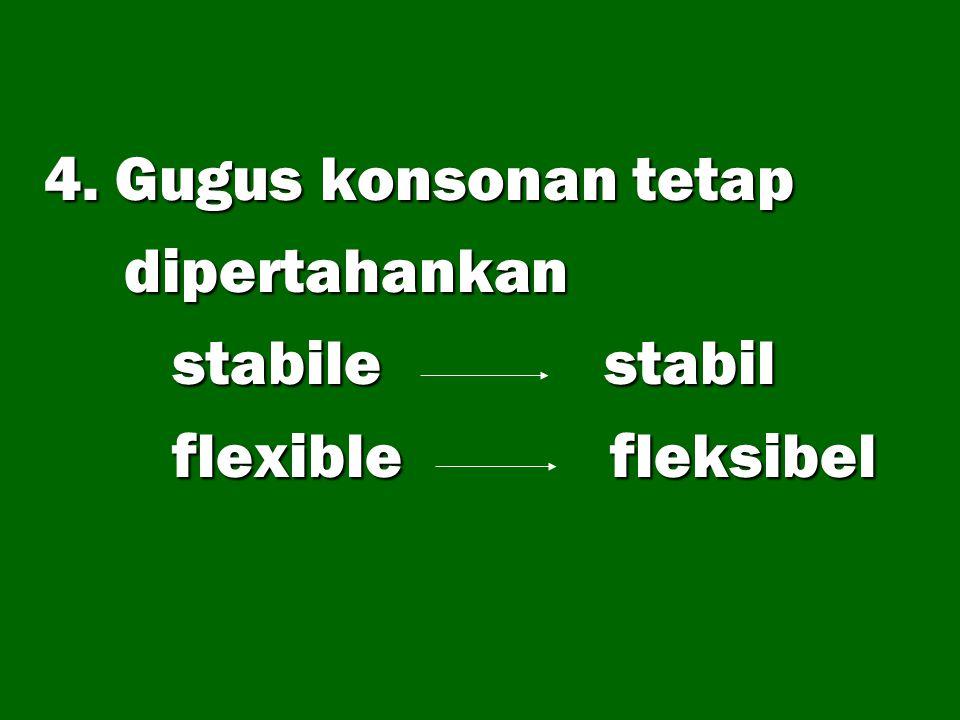 4. Gugus konsonan tetap dipertahankan stabile stabil flexible fleksibel
