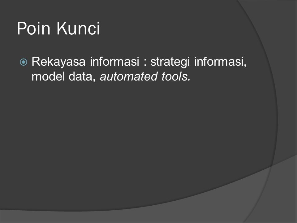 Poin Kunci Rekayasa informasi : strategi informasi, model data, automated tools.