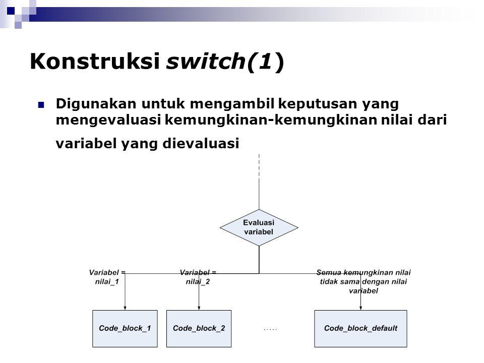 Konstruksi switch(1) Digunakan untuk mengambil keputusan yang mengevaluasi kemungkinan-kemungkinan nilai dari variabel yang dievaluasi.