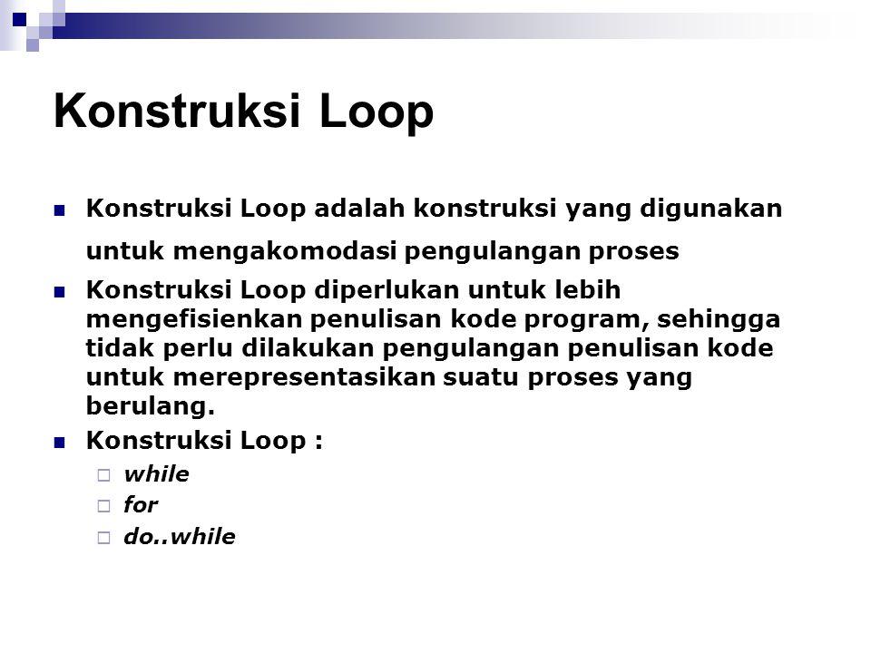 Konstruksi Loop Konstruksi Loop adalah konstruksi yang digunakan untuk mengakomodasi pengulangan proses.
