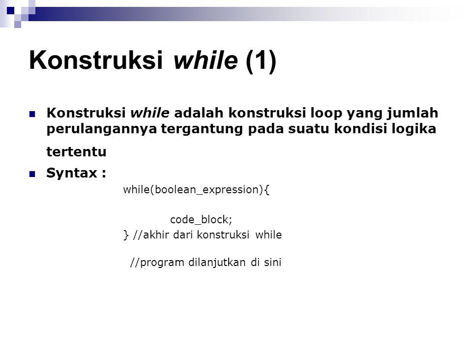 Konstruksi while (1) Konstruksi while adalah konstruksi loop yang jumlah perulangannya tergantung pada suatu kondisi logika tertentu.