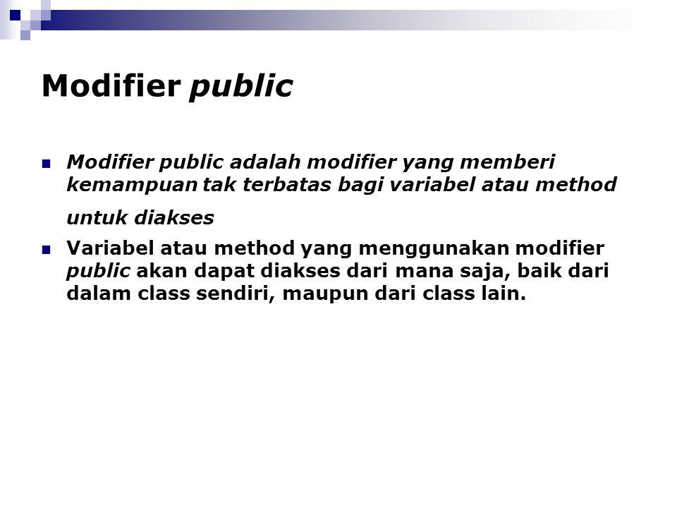 Modifier public Modifier public adalah modifier yang memberi kemampuan tak terbatas bagi variabel atau method untuk diakses.