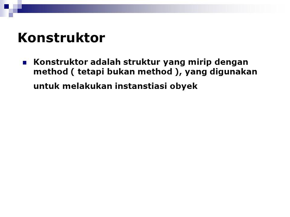 Konstruktor Konstruktor adalah struktur yang mirip dengan method ( tetapi bukan method ), yang digunakan untuk melakukan instanstiasi obyek.