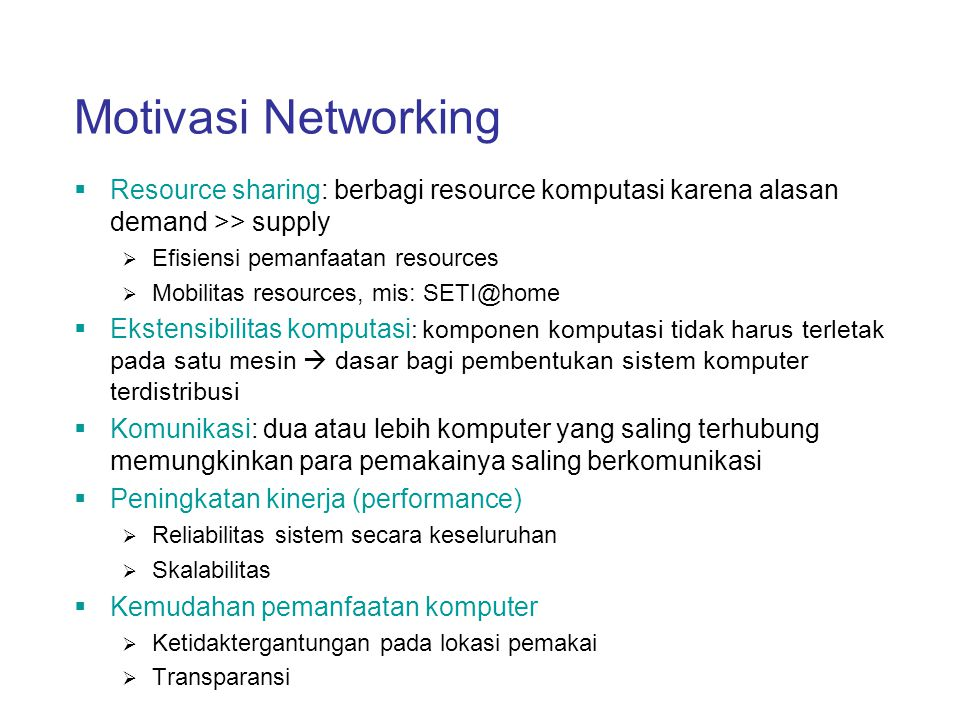 Motivasi Networking Resource sharing: berbagi resource komputasi karena alasan demand >> supply. Efisiensi pemanfaatan resources.