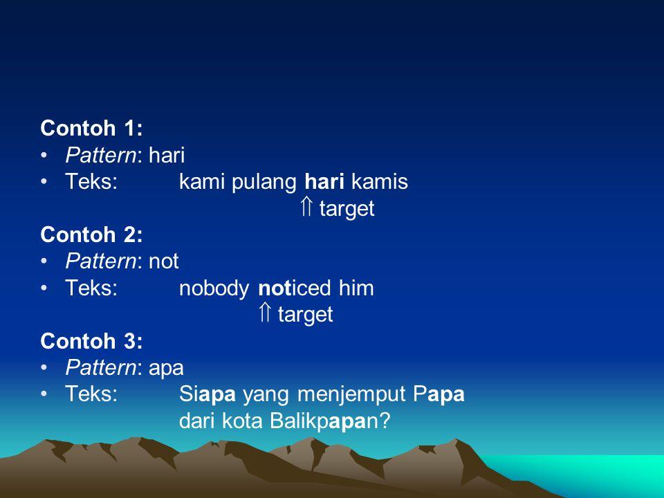 Contoh 1: Pattern: hari. Teks: kami pulang hari kamis.  target. Contoh 2: Pattern: not. Teks: nobody noticed him.