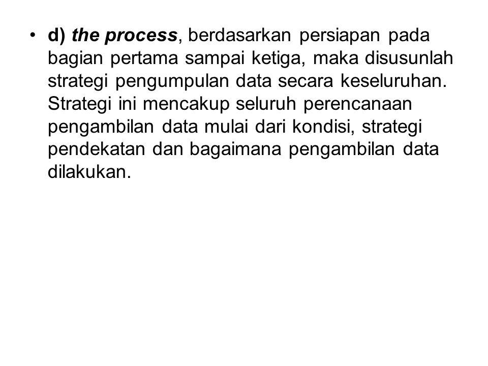 d) the process, berdasarkan persiapan pada bagian pertama sampai ketiga, maka disusunlah strategi pengumpulan data secara keseluruhan.