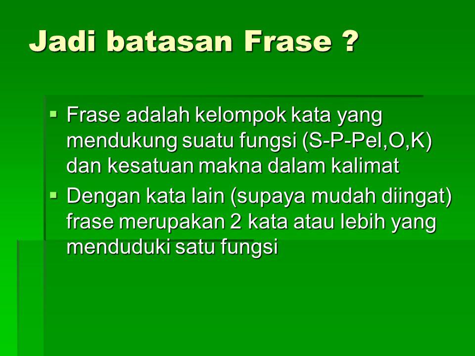 Jadi batasan Frase Frase adalah kelompok kata yang mendukung suatu fungsi (S-P-Pel,O,K) dan kesatuan makna dalam kalimat.