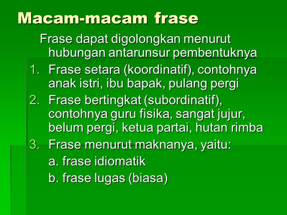 Macam-macam frase Frase dapat digolongkan menurut hubungan antarunsur pembentuknya.