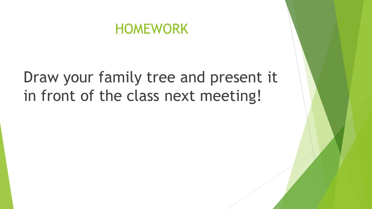 HOMEWORK Draw your family tree and present it in front of the class next meeting!