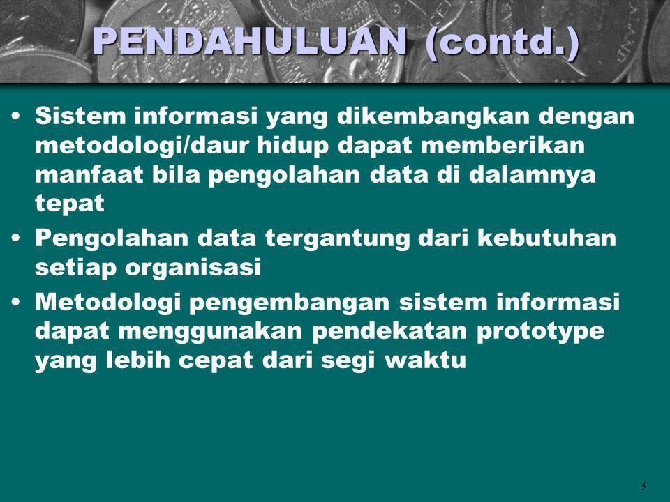 PENDAHULUAN (contd.) Sistem informasi yang dikembangkan dengan metodologi/daur hidup dapat memberikan manfaat bila pengolahan data di dalamnya tepat.
