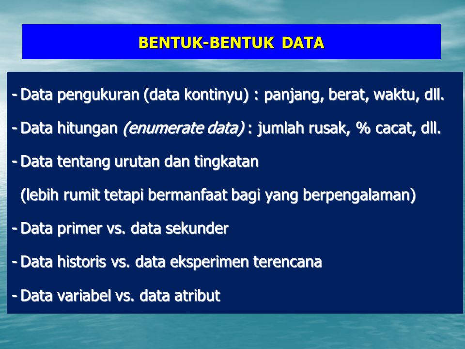 BENTUK-BENTUK DATA - Data pengukuran (data kontinyu) : panjang, berat, waktu, dll. - Data hitungan (enumerate data) : jumlah rusak, % cacat, dll.