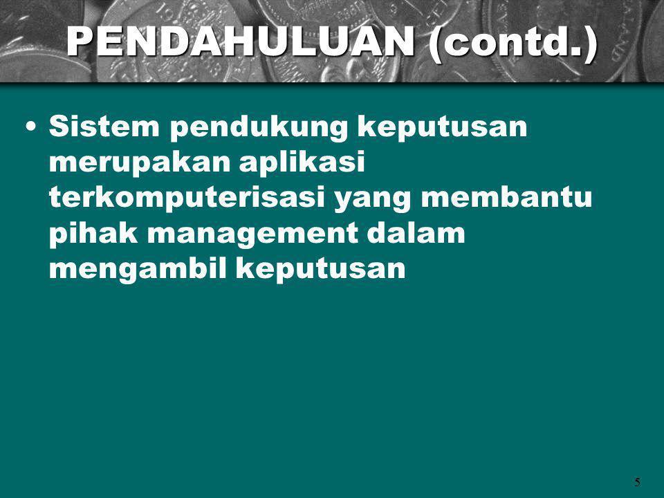 PENDAHULUAN (contd.) Sistem pendukung keputusan merupakan aplikasi terkomputerisasi yang membantu pihak management dalam mengambil keputusan.