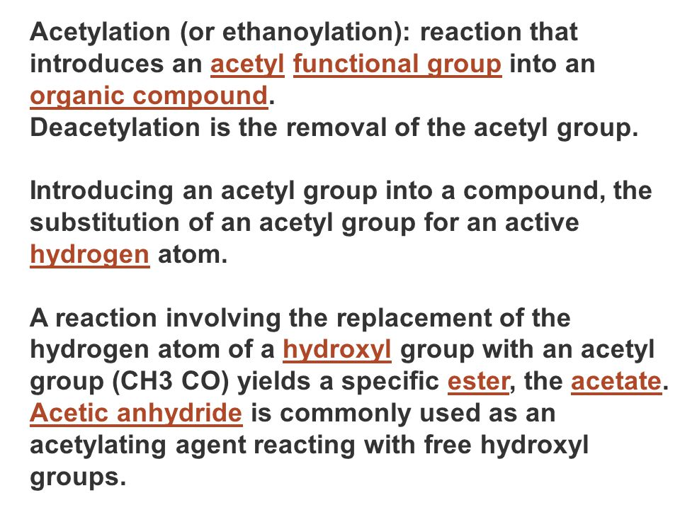 Acetylation (or ethanoylation): reaction that introduces an acetyl functional group into an organic compound.