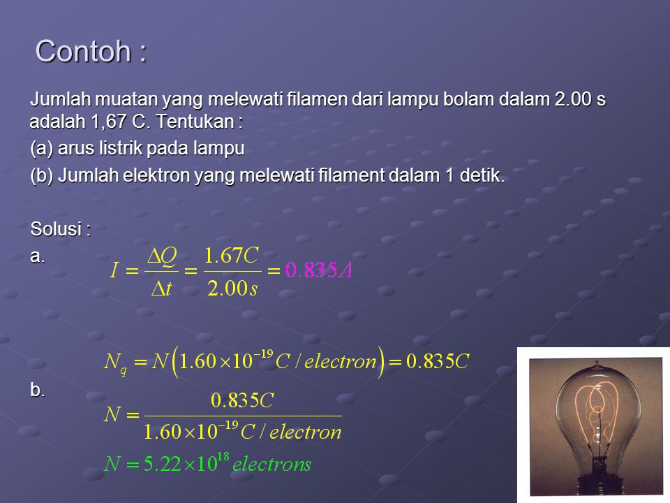 Contoh : Jumlah muatan yang melewati filamen dari lampu bolam dalam 2.00 s adalah 1,67 C. Tentukan :
