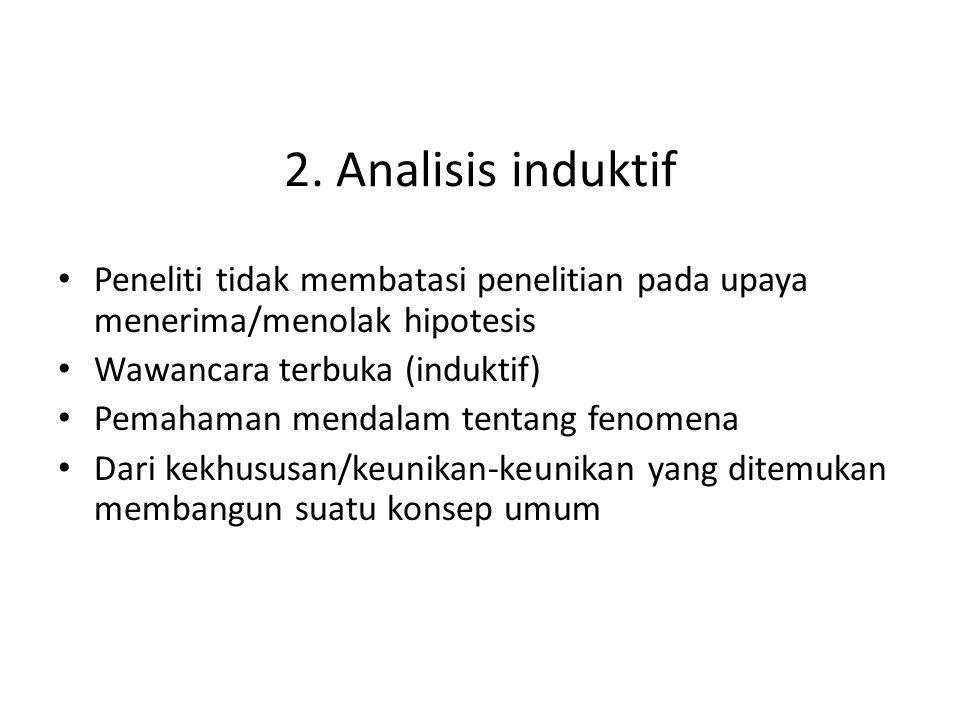2. Analisis induktif Peneliti tidak membatasi penelitian pada upaya menerima/menolak hipotesis. Wawancara terbuka (induktif)