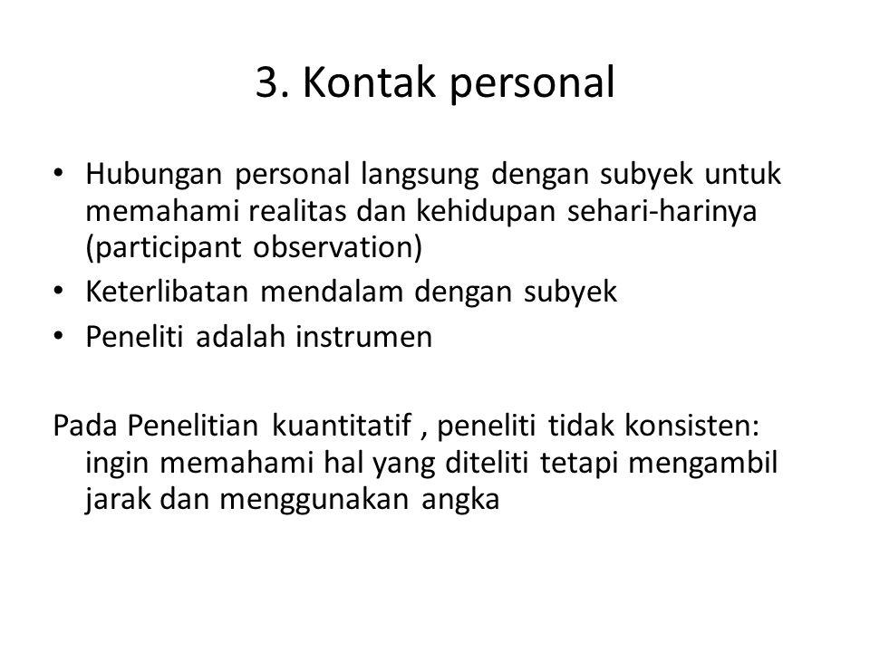 3. Kontak personal Hubungan personal langsung dengan subyek untuk memahami realitas dan kehidupan sehari-harinya (participant observation)