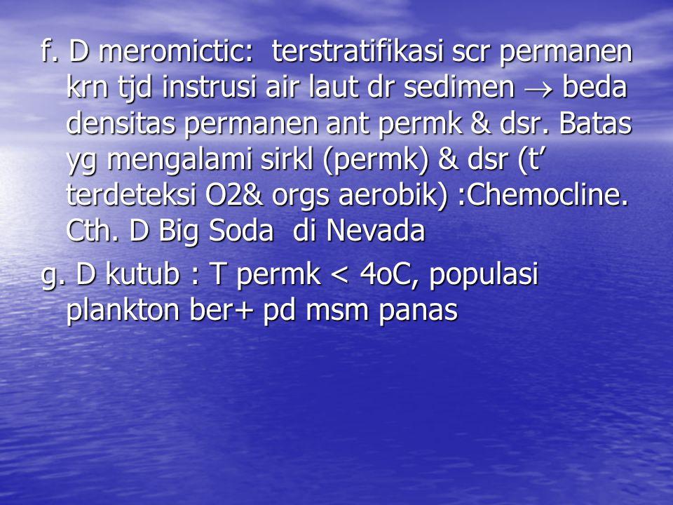 f. D meromictic: terstratifikasi scr permanen krn tjd instrusi air laut dr sedimen  beda densitas permanen ant permk & dsr. Batas yg mengalami sirkl (permk) & dsr (t' terdeteksi O2& orgs aerobik) :Chemocline. Cth. D Big Soda di Nevada