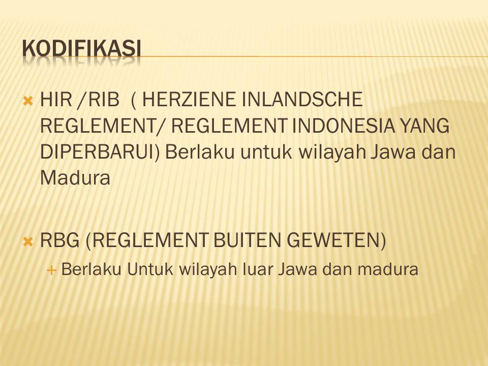 KODIFIKASI HIR /RIB ( HERZIENE INLANDSCHE REGLEMENT/ REGLEMENT INDONESIA YANG DIPERBARUI) Berlaku untuk wilayah Jawa dan Madura.