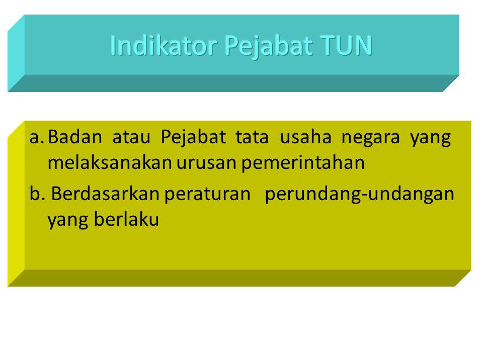 Indikator Pejabat TUN a. Badan atau Pejabat tata usaha negara yang melaksanakan urusan pemerintahan.