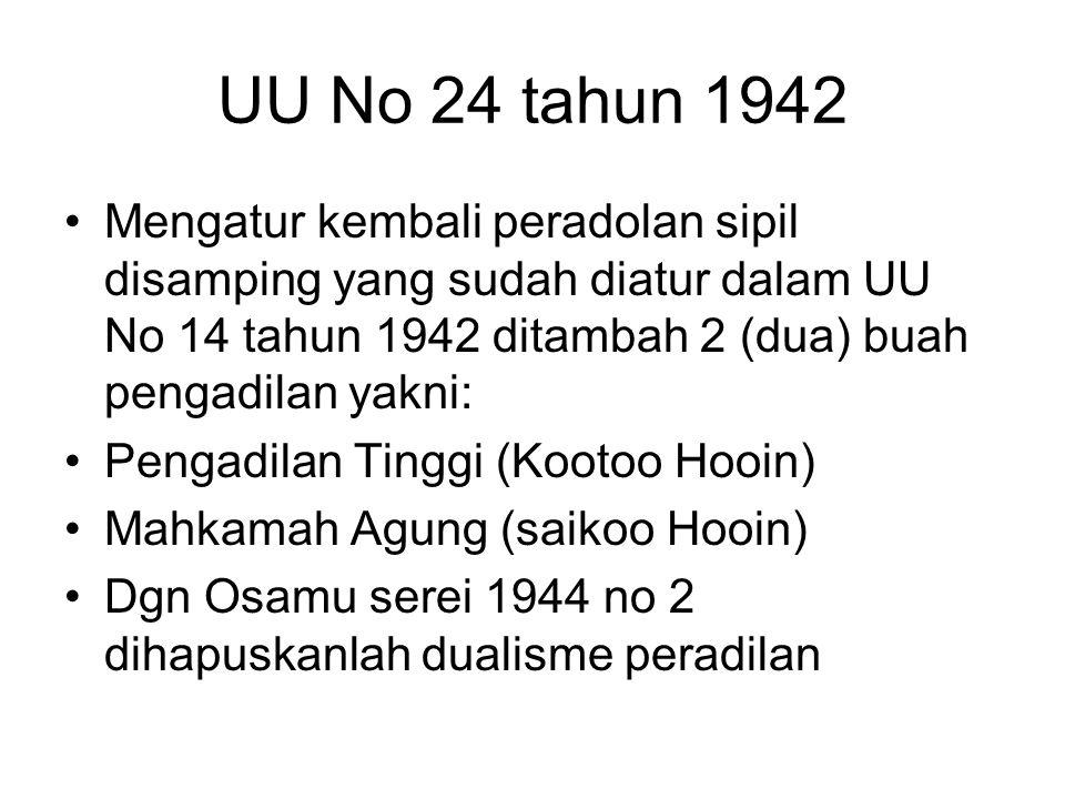UU No 24 tahun 1942 Mengatur kembali peradolan sipil disamping yang sudah diatur dalam UU No 14 tahun 1942 ditambah 2 (dua) buah pengadilan yakni:
