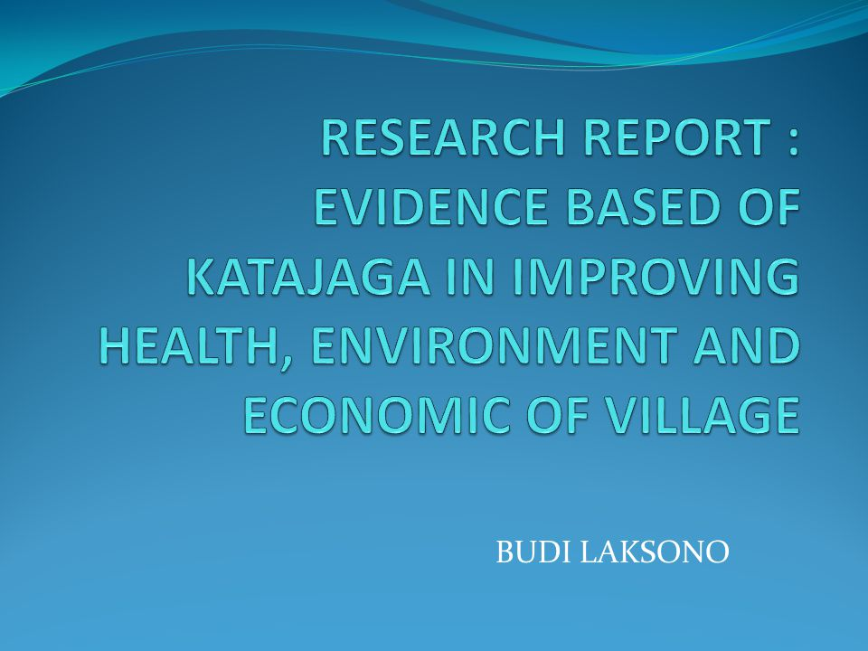 RESEARCH REPORT : EVIDENCE BASED OF KATAJAGA IN IMPROVING HEALTH, ENVIRONMENT AND ECONOMIC OF VILLAGE