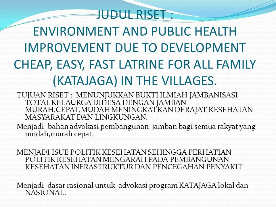 JUDUL RISET : ENVIRONMENT AND PUBLIC HEALTH IMPROVEMENT DUE TO DEVELOPMENT CHEAP, EASY, FAST LATRINE FOR ALL FAMILY (KATAJAGA) IN THE VILLAGES.