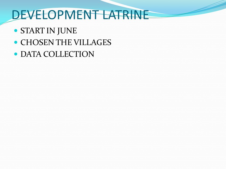DEVELOPMENT LATRINE START IN JUNE CHOSEN THE VILLAGES DATA COLLECTION