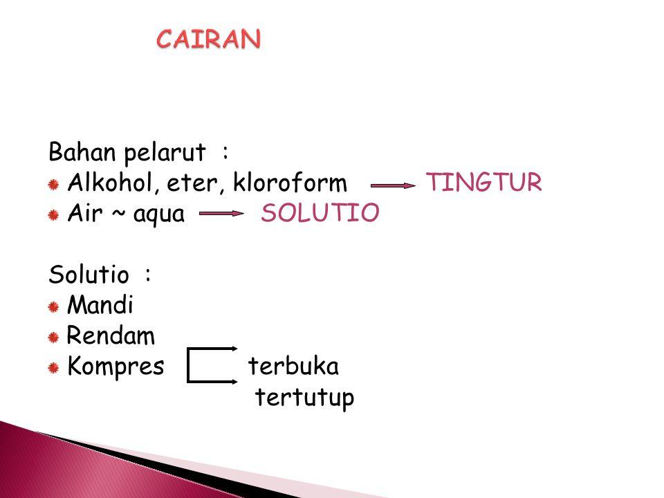 CAIRAN Bahan pelarut : Alkohol, eter, kloroform TINGTUR