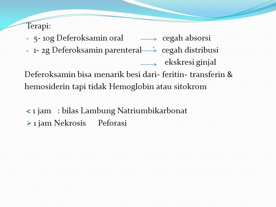 Terapi: 5- 10g Deferoksamin oral cegah absorsi. 1- 2g Deferoksamin parenteral ` cegah distribusi.