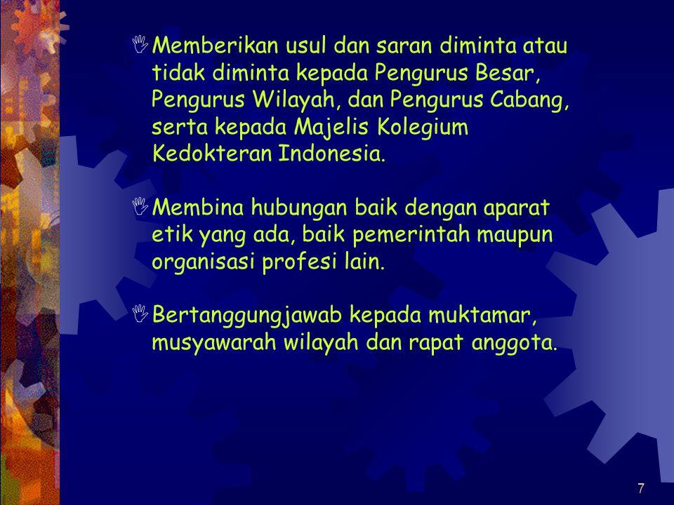 Memberikan usul dan saran diminta atau tidak diminta kepada Pengurus Besar, Pengurus Wilayah, dan Pengurus Cabang, serta kepada Majelis Kolegium Kedokteran Indonesia.