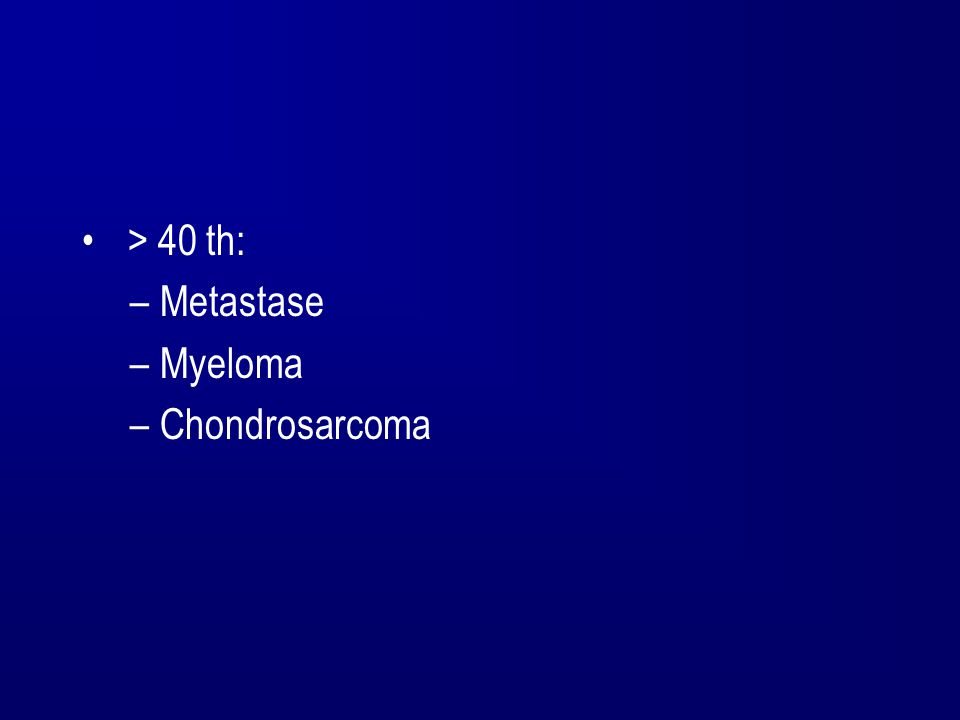 > 40 th: Metastase Myeloma Chondrosarcoma