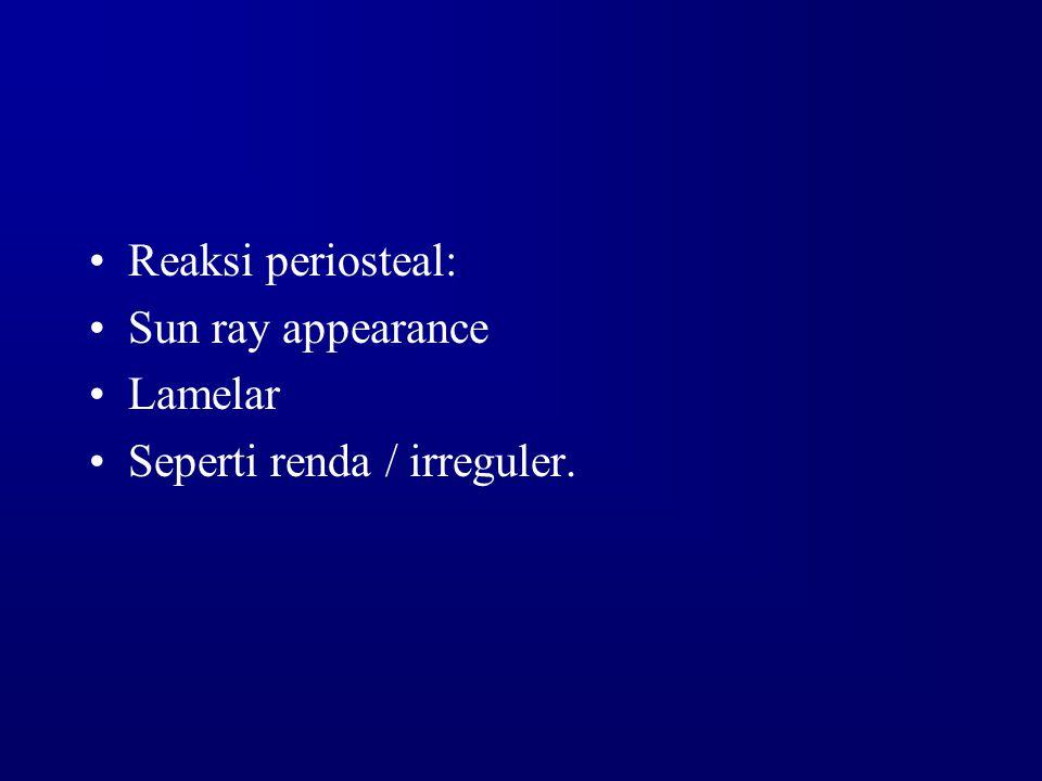 Reaksi periosteal: Sun ray appearance Lamelar Seperti renda / irreguler.
