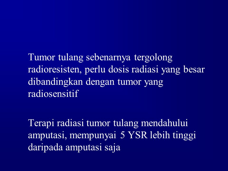 Tumor tulang sebenarnya tergolong radioresisten, perlu dosis radiasi yang besar dibandingkan dengan tumor yang radiosensitif