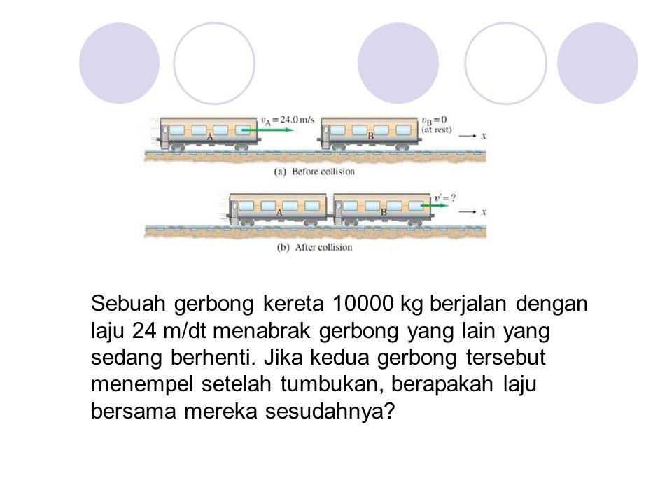 Sebuah gerbong kereta 10000 kg berjalan dengan laju 24 m/dt menabrak gerbong yang lain yang sedang berhenti.