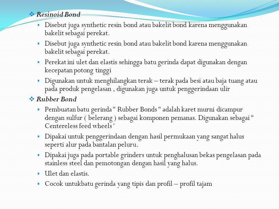Resinoid Bond Disebut juga synthetic resin bond atau bakelit bond karena menggunakan bakelit sebagai perekat.