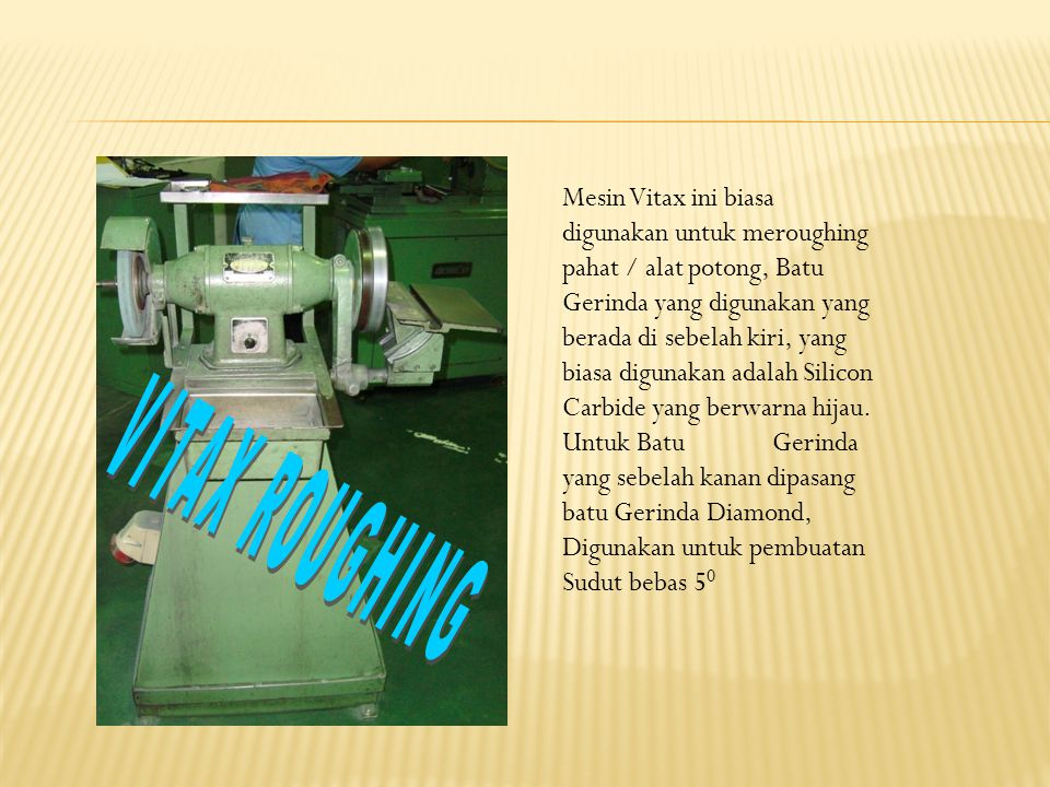 Mesin Vitax ini biasa digunakan untuk meroughing pahat / alat potong, Batu Gerinda yang digunakan yang berada di sebelah kiri, yang biasa digunakan adalah Silicon Carbide yang berwarna hijau. Untuk Batu Gerinda yang sebelah kanan dipasang batu Gerinda Diamond, Digunakan untuk pembuatan Sudut bebas 50