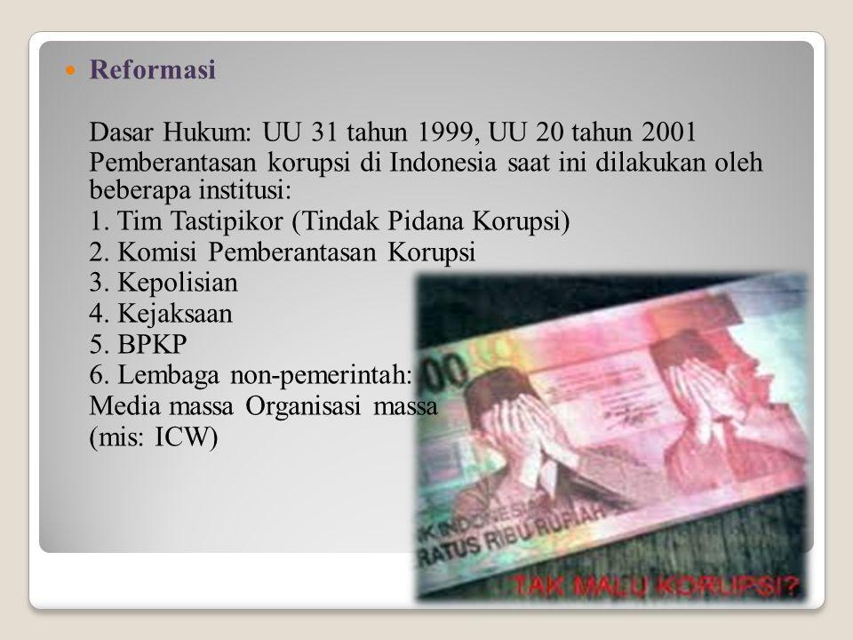 Reformasi Dasar Hukum: UU 31 tahun 1999, UU 20 tahun 2001. Pemberantasan korupsi di Indonesia saat ini dilakukan oleh beberapa institusi: