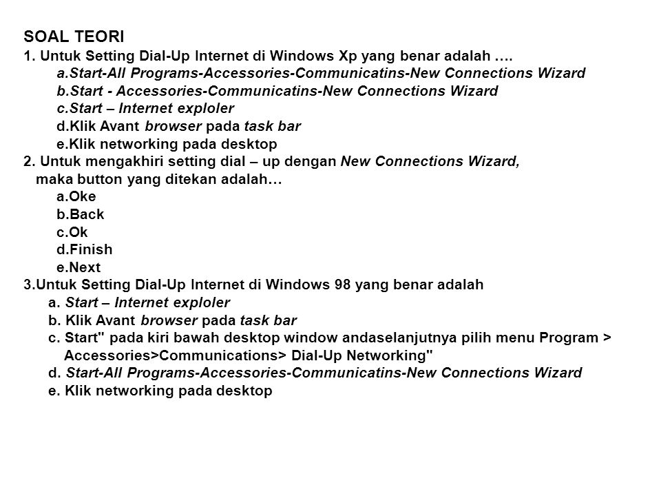 SOAL TEORI 1. Untuk Setting Dial-Up Internet di Windows Xp yang benar adalah …. Start-All Programs-Accessories-Communicatins-New Connections Wizard.