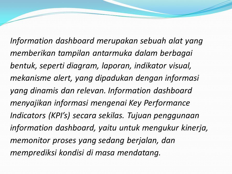 Information dashboard merupakan sebuah alat yang memberikan tampilan antarmuka dalam berbagai bentuk, seperti diagram, laporan, indikator visual, mekanisme alert, yang dipadukan dengan informasi yang dinamis dan relevan.