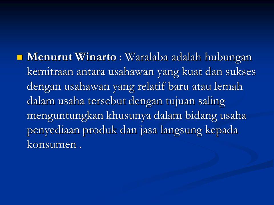 Menurut Winarto : Waralaba adalah hubungan kemitraan antara usahawan yang kuat dan sukses dengan usahawan yang relatif baru atau lemah dalam usaha tersebut dengan tujuan saling menguntungkan khusunya dalam bidang usaha penyediaan produk dan jasa langsung kepada konsumen .