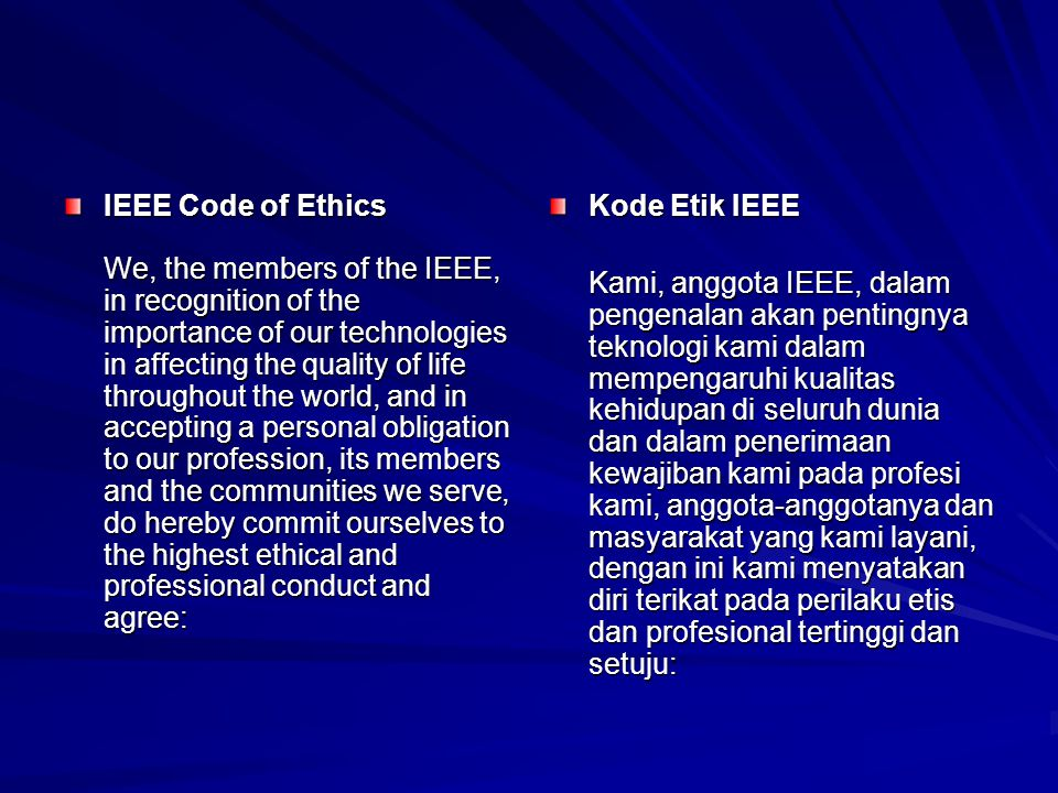 IEEE Code of Ethics We, the members of the IEEE, in recognition of the importance of our technologies in affecting the quality of life throughout the world, and in accepting a personal obligation to our profession, its members and the communities we serve, do hereby commit ourselves to the highest ethical and professional conduct and agree: