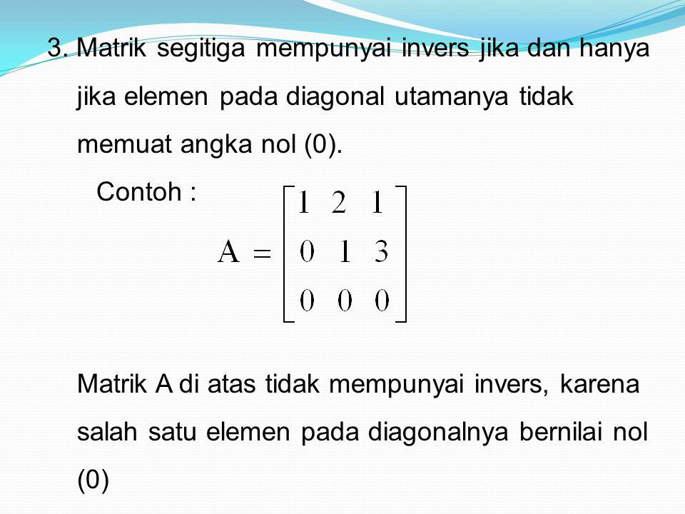 3. Matrik segitiga mempunyai invers jika dan hanya jika elemen pada diagonal utamanya tidak memuat angka nol (0).