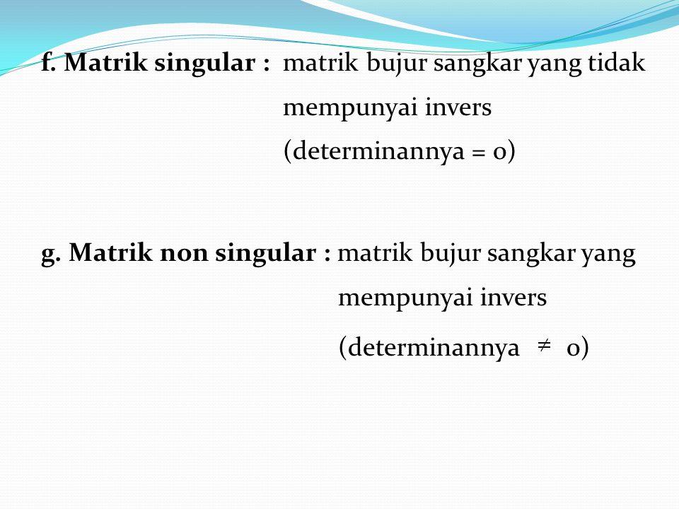f. Matrik singular : matrik bujur sangkar yang tidak mempunyai invers (determinannya = 0) g.