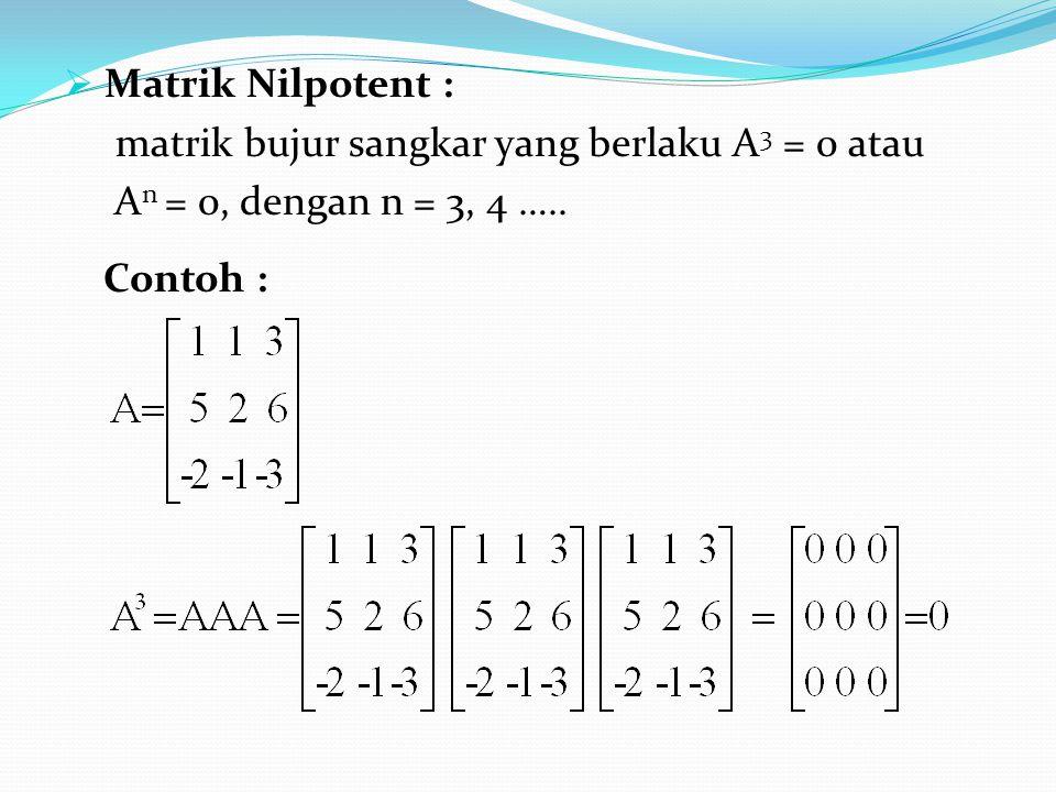 Matrik Nilpotent : matrik bujur sangkar yang berlaku A3 = 0 atau.