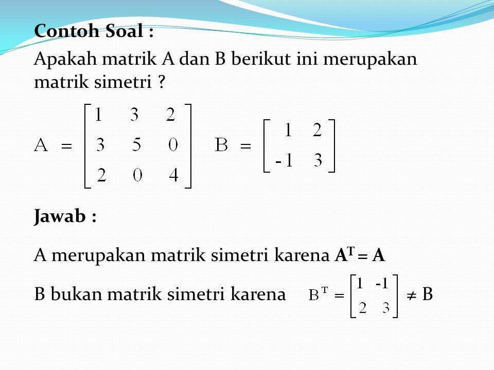 Contoh Soal : Apakah matrik A dan B berikut ini merupakan matrik simetri .