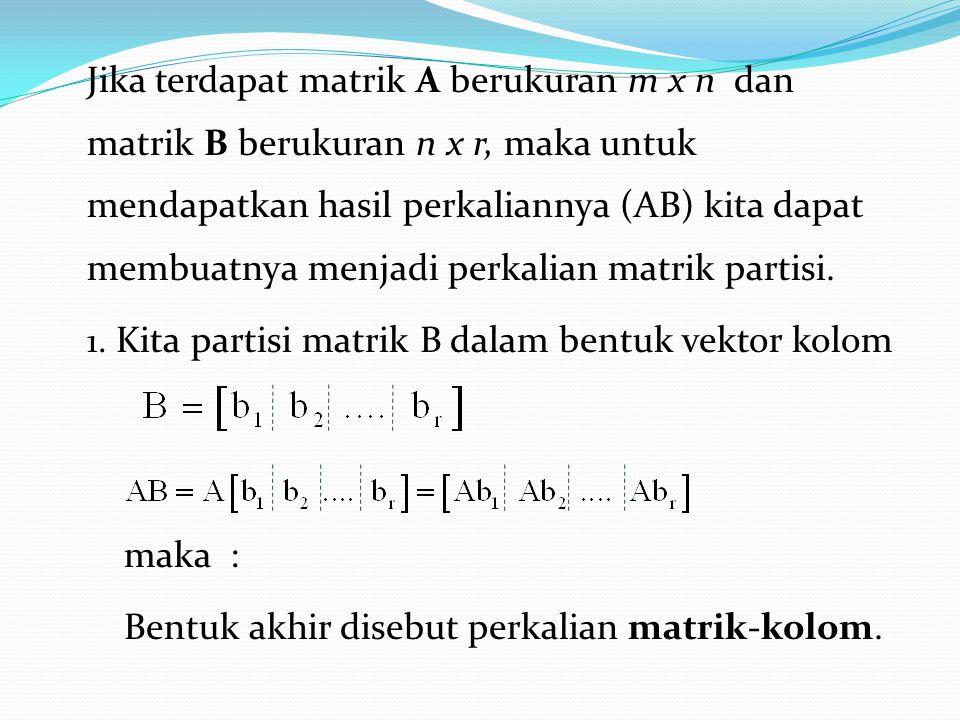 Jika terdapat matrik A berukuran m x n dan matrik B berukuran n x r, maka untuk mendapatkan hasil perkaliannya (AB) kita dapat membuatnya menjadi perkalian matrik partisi.